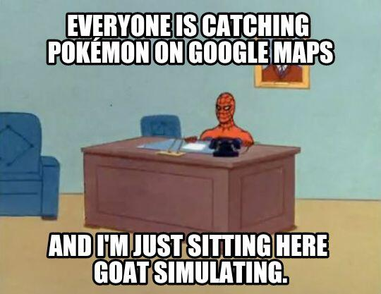 """Everyone is catching pokeman on Google maps - and I'm just sitting here Goat simulating!""  - embedded image"