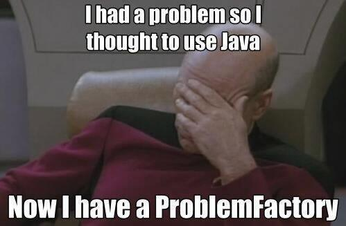 "RT Still a fave. Funny, cuz it's true... ""I had a problem so I thought to use #Java. Now I have a ProblemFactory. ""  - embedded image"